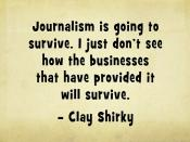 Journalism is going to survive. I just don't see how the businesses that have provided it will survive - Clay Shirky @cshirky #openjournalism #quotes