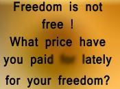 Freedom is not Free -  Freedom is not free !  What price have you paid lately for your freedom ?